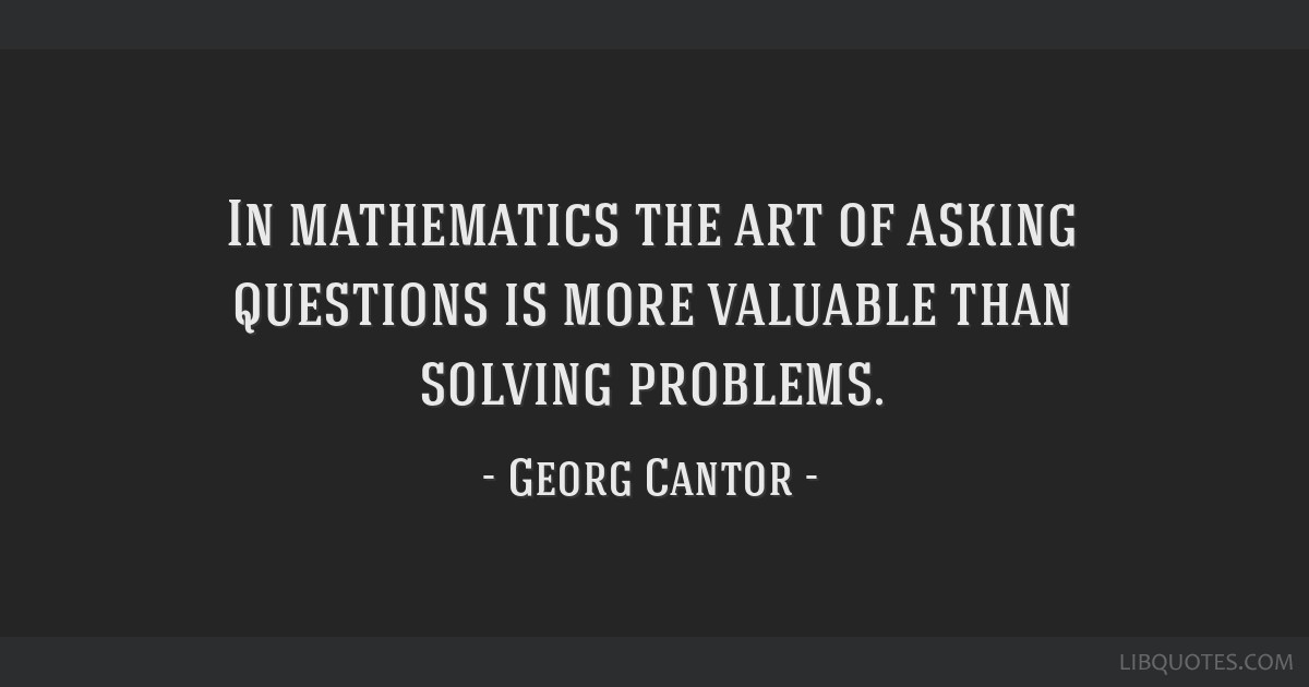 In mathematics the art of asking questions is more valuable than solving problems.