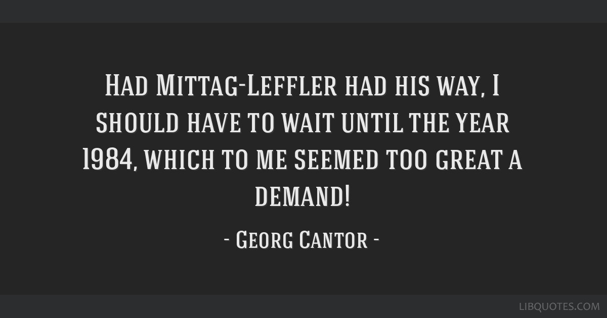 Had Mittag-Leffler had his way, I should have to wait until the year 1984, which to me seemed too great a demand!