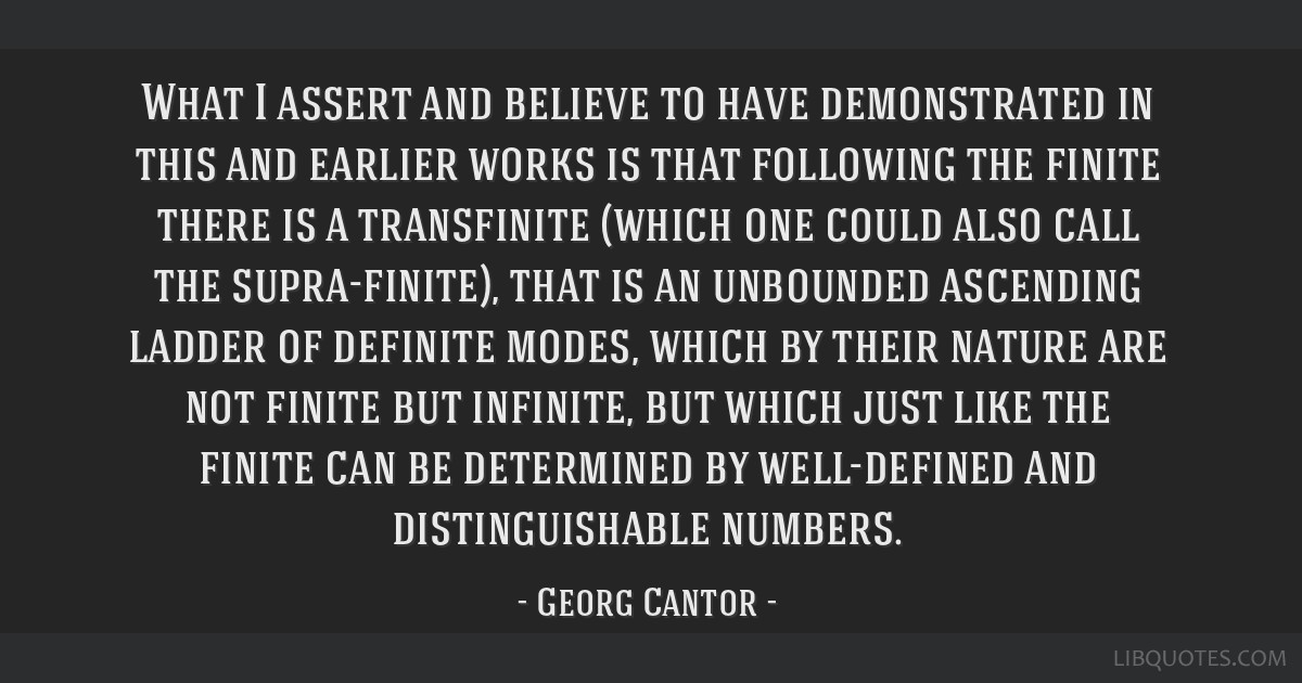 What I assert and believe to have demonstrated in this and earlier works is that following the finite there is a transfinite (which one could also...