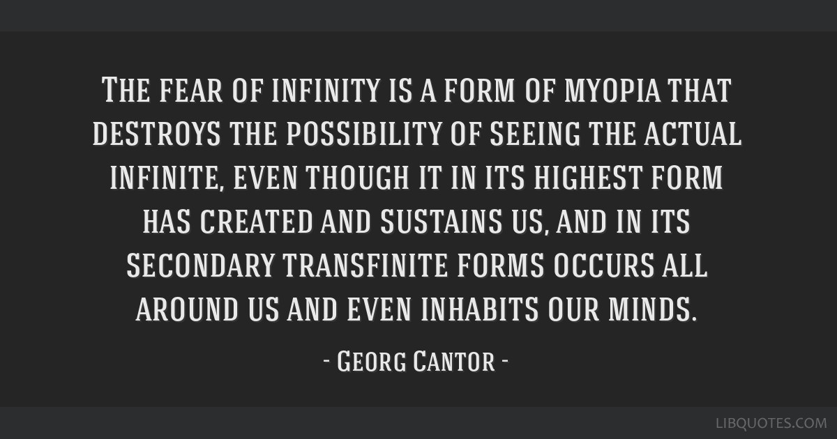 The fear of infinity is a form of myopia that destroys the possibility of seeing the actual infinite, even though it in its highest form has created...