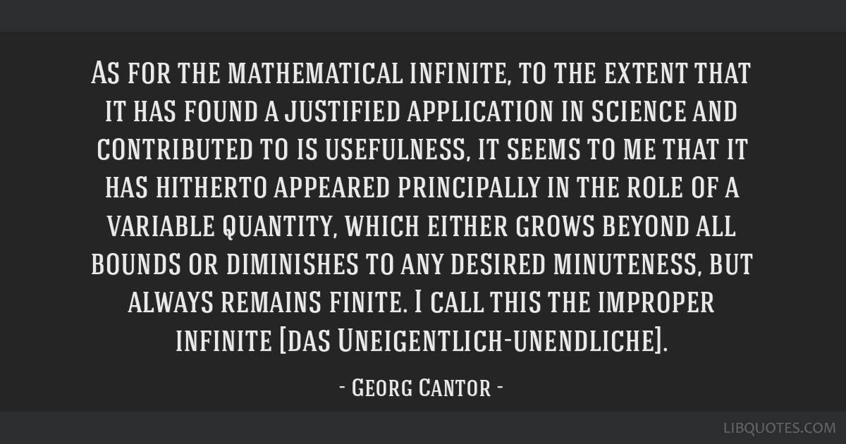 As for the mathematical infinite, to the extent that it has found a justified application in science and contributed to is usefulness, it seems to me ...