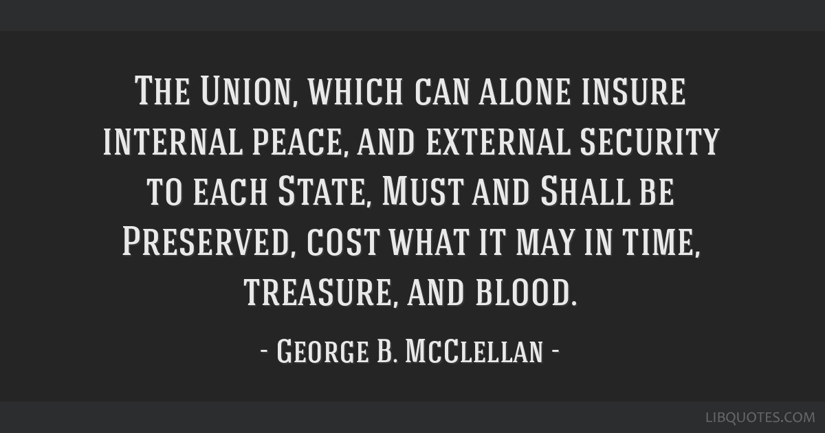 The Union, which can alone insure internal peace, and external security to each State, Must and Shall be Preserved, cost what it may in time,...