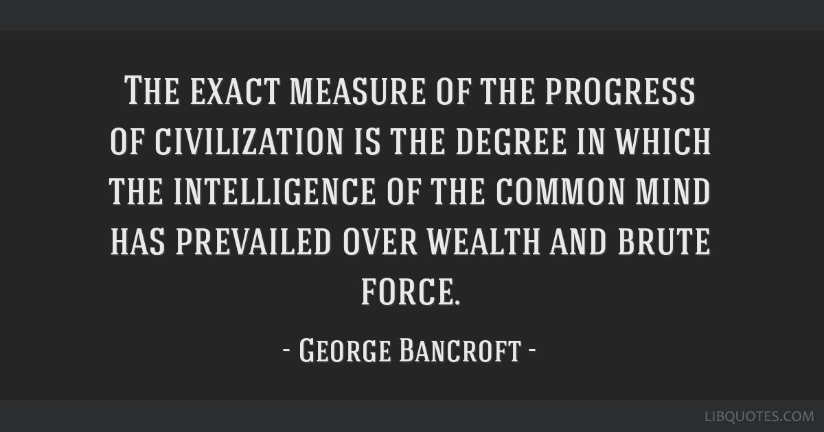 The exact measure of the progress of civilization is the degree in which the intelligence of the common mind has prevailed over wealth and brute...