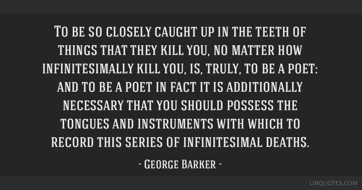 To be so closely caught up in the teeth of things that they kill you, no matter how infinitesimally kill you, is, truly, to be a poet: and to be a...
