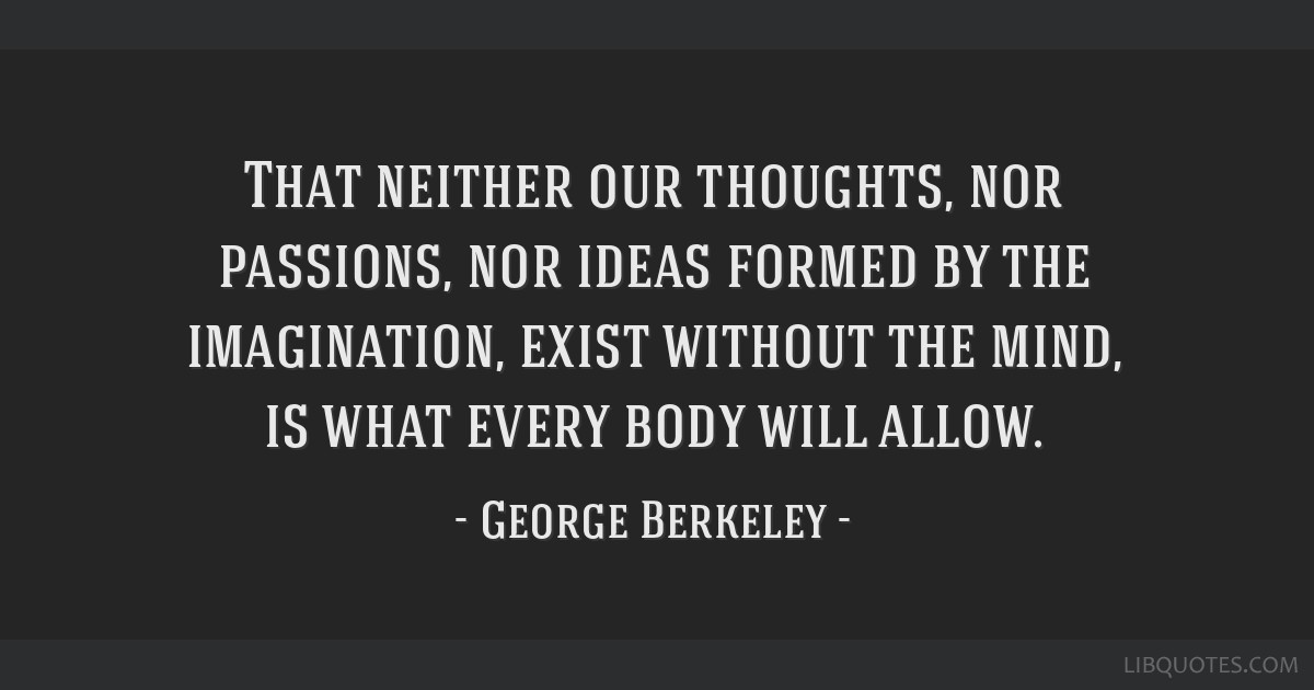 That neither our thoughts, nor passions, nor ideas formed by the imagination, exist without the mind, is what every body will allow.