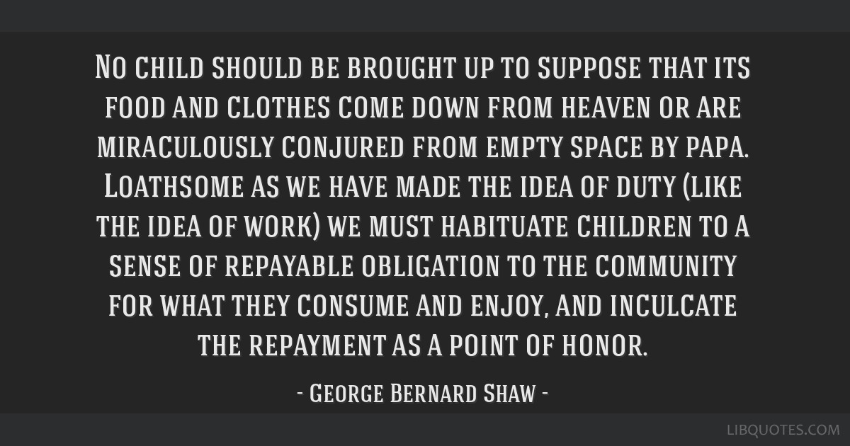 No child should be brought up to suppose that its food and clothes come down from heaven or are miraculously conjured from empty space by papa....