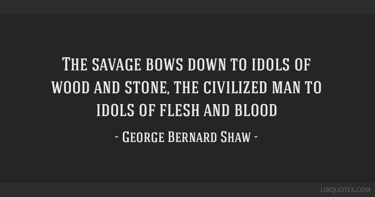 The savage bows down to idols of wood and stone, the civilized man to idols of flesh and blood