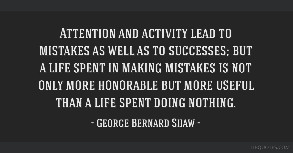 Attention and activity lead to mistakes as well as to successes; but a life spent in making mistakes is not only more honorable but more useful than...