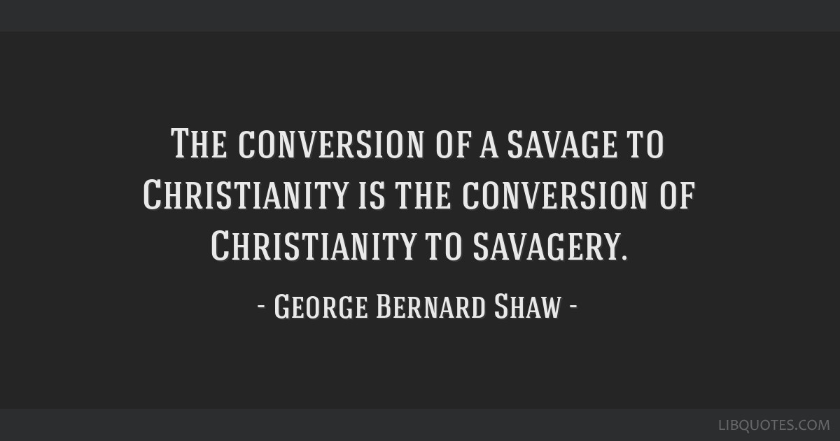 The conversion of a savage to Christianity is the conversion of Christianity to savagery.