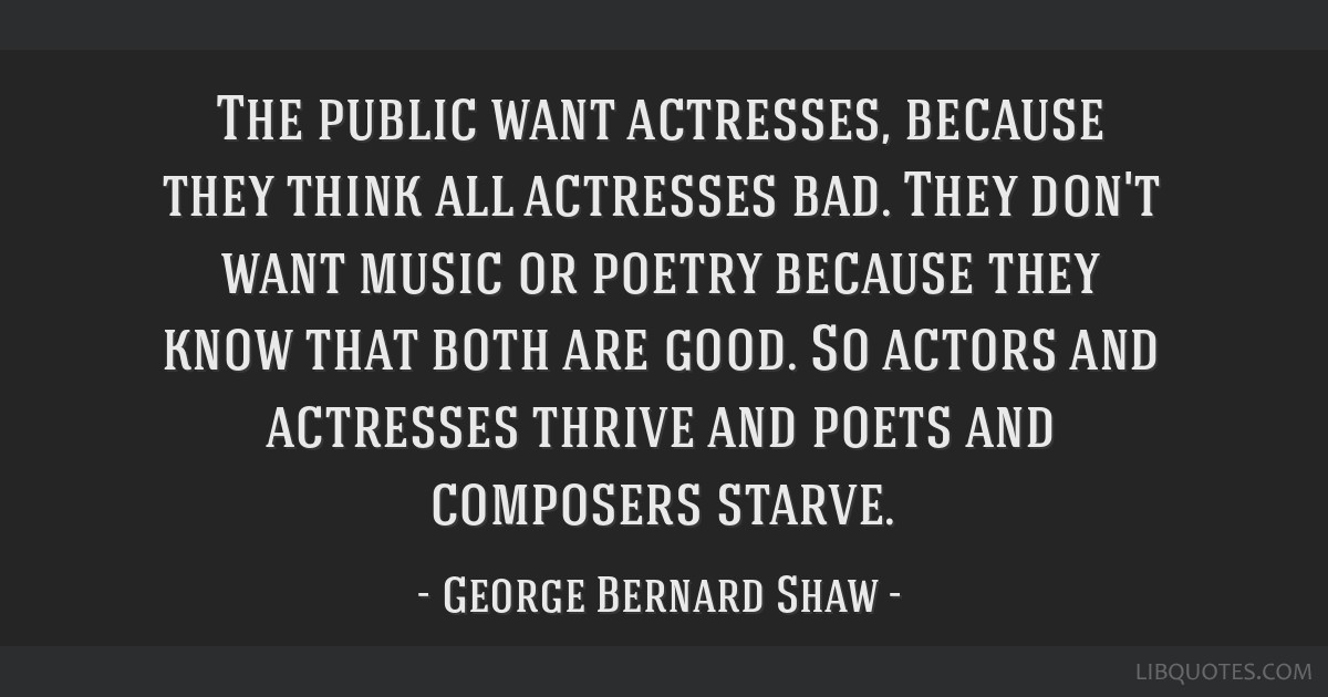 The public want actresses, because they think all actresses bad. They don't want music or poetry because they know that both are good. So actors and...