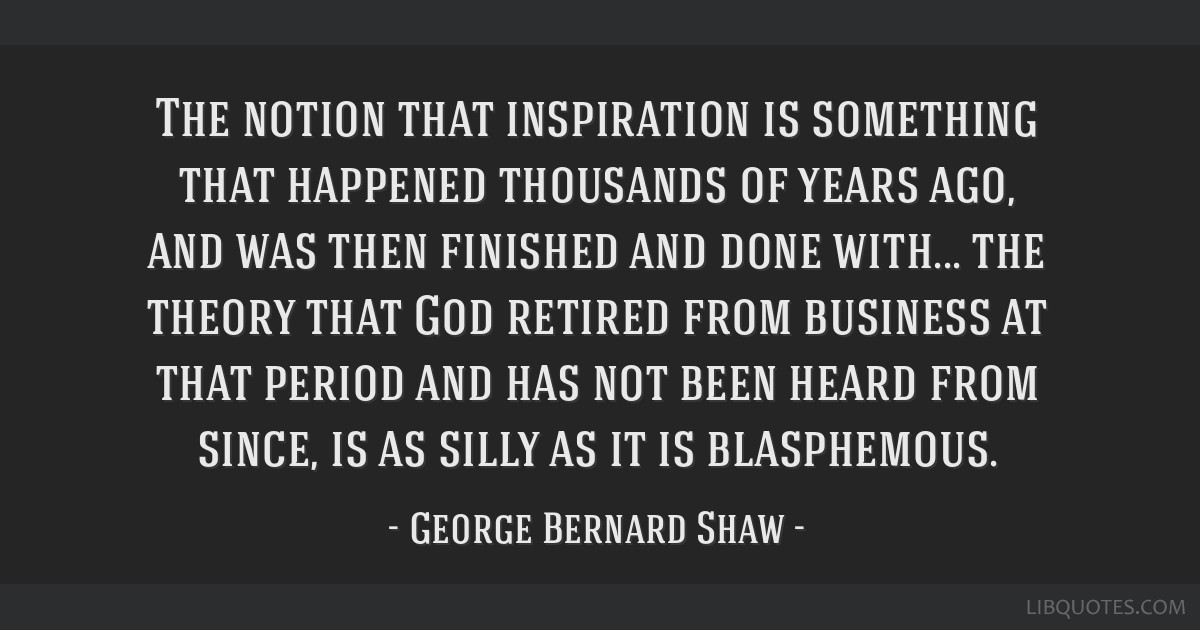 The notion that inspiration is something that happened thousands of years ago, and was then finished and done with... the theory that God retired...