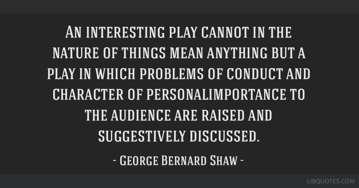 An interesting play cannot in the nature of things mean anything but a play in which problems of conduct and character of personalimportance to the...