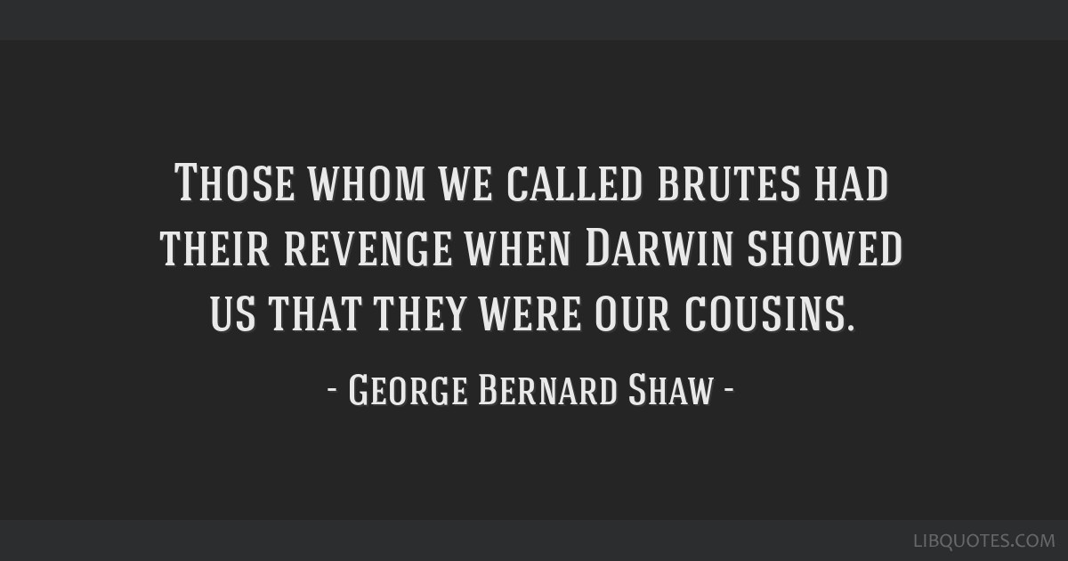 Those whom we called brutes had their revenge when Darwin showed us that they were our cousins.