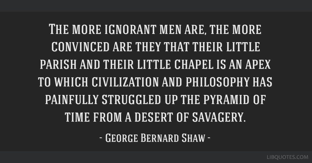 The more ignorant men are, the more convinced are they that their little parish and their little chapel is an apex to which civilization and...