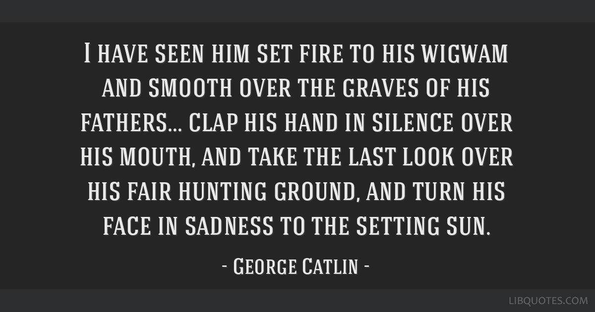 I have seen him set fire to his wigwam and smooth over the graves of his fathers... clap his hand in silence over his mouth, and take the last look...