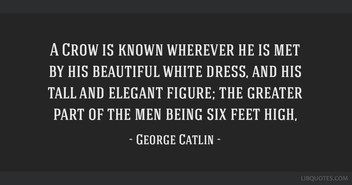 A Crow is known wherever he is met by his beautiful white dress, and his tall and elegant figure; the greater part of the men being six feet high,