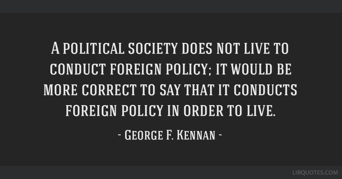 A political society does not live to conduct foreign policy; it would be more correct to say that it conducts foreign policy in order to live.