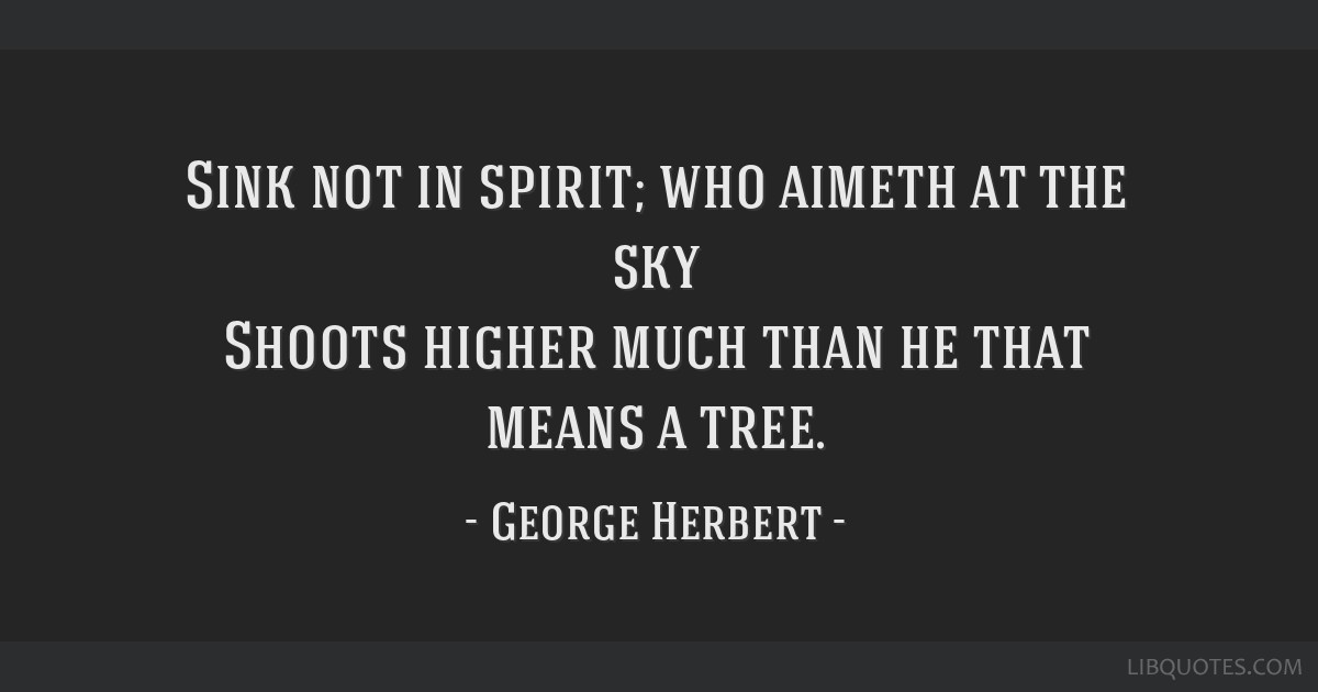 Sink not in spirit; who aimeth at the sky Shoots higher much than he that means a tree.