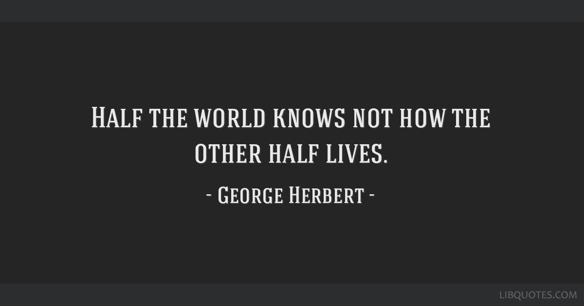 Half the world knows not how the other half lives.