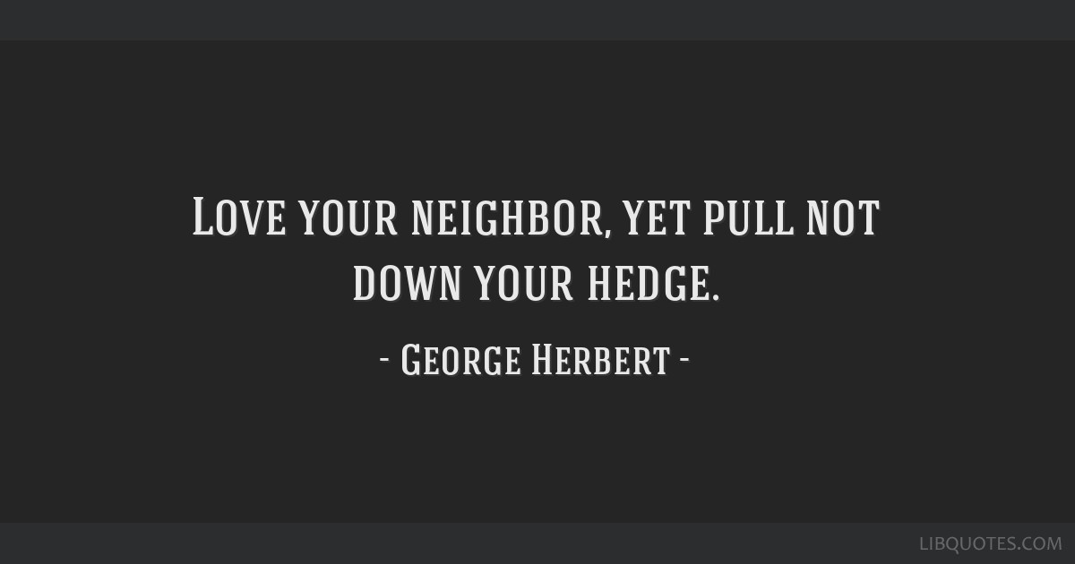 Love your neighbor, yet pull not down your hedge.