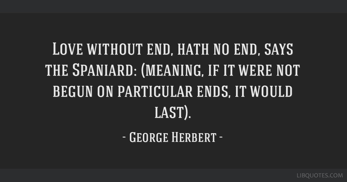 Love without end, hath no end, says the Spaniard: (meaning, if it were not begun on particular ends, it would last).