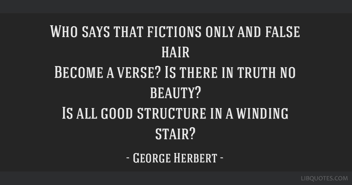 Who says that fictions only and false hair Become a verse? Is there in truth no beauty? Is all good structure in a winding stair?