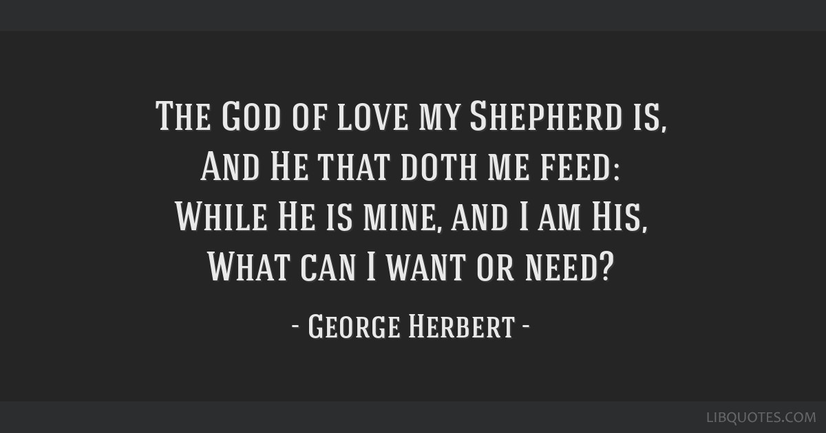 The God of love my Shepherd is, And He that doth me feed: While He is mine, and I am His, What can I want or need?