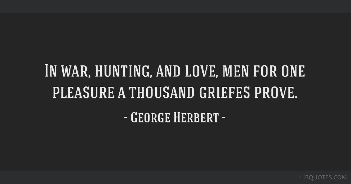 In war, hunting, and love, men for one pleasure a thousand griefes prove.