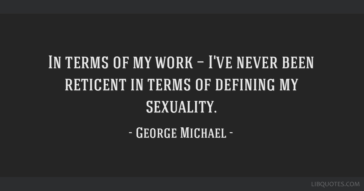 In terms of my work — I've never been reticent in terms of defining my sexuality.