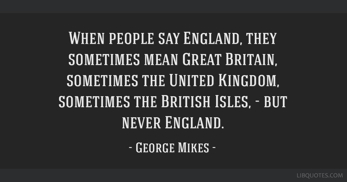 When people say England, they sometimes mean Great Britain, sometimes the United Kingdom, sometimes the British Isles, - but never England.