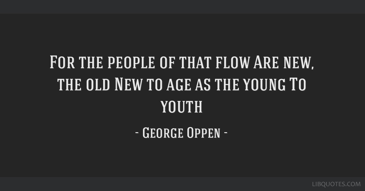 For the people of that flow Are new, the old New to age as the young To youth