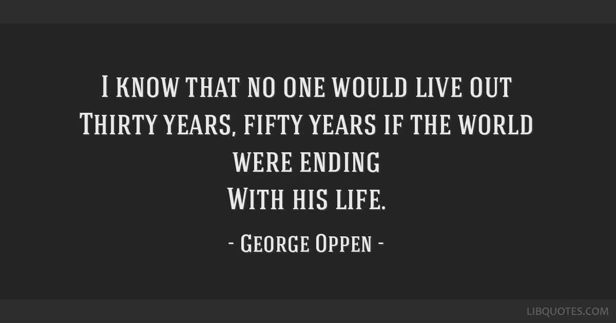 I know that no one would live out Thirty years, fifty years if the world were ending With his life.