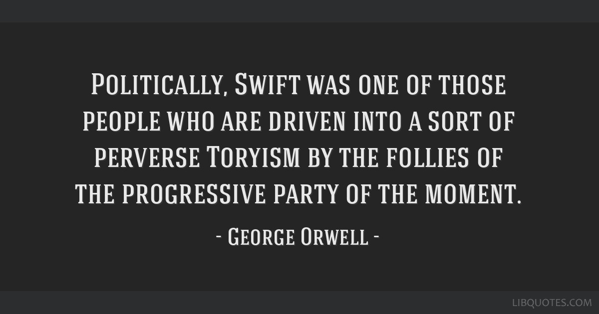 Politically, Swift was one of those people who are driven into a sort of perverse Toryism by the follies of the progressive party of the moment.