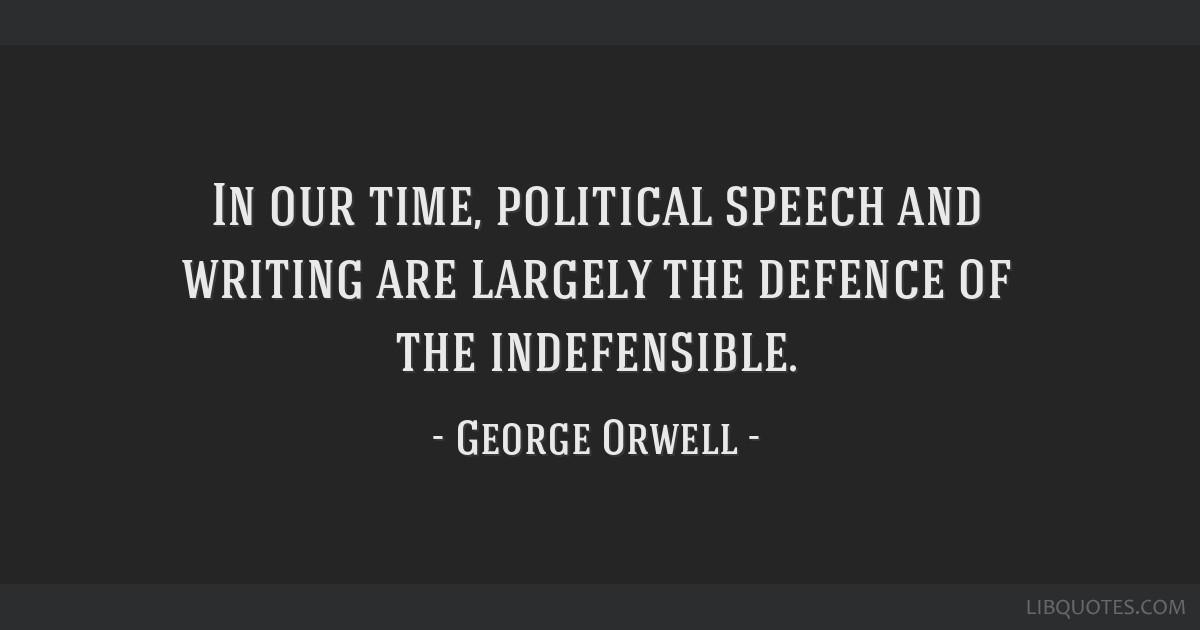 In our time, political speech and writing are largely the defence of the indefensible.