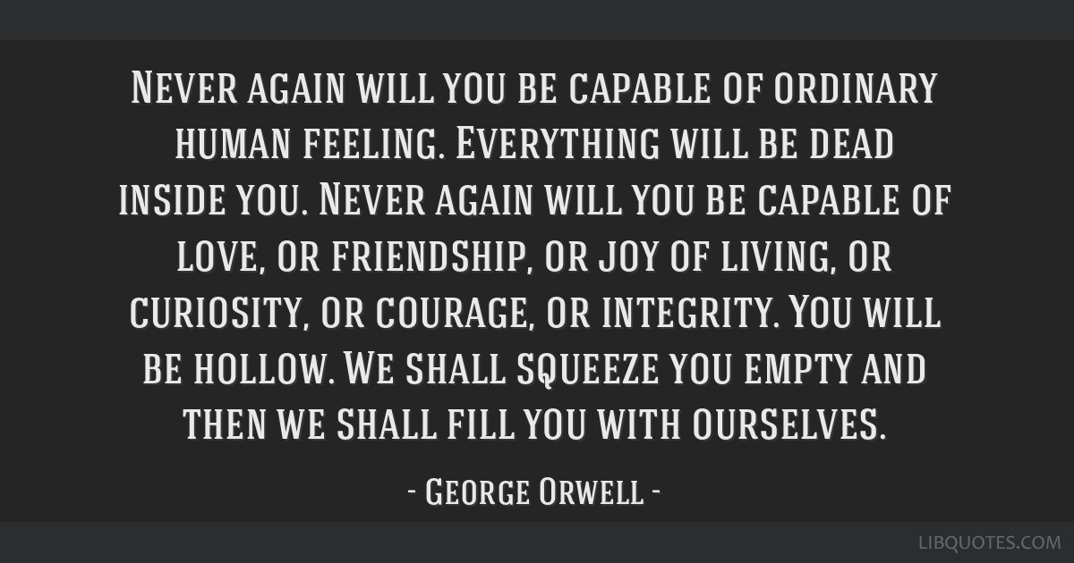Never again will you be capable of ordinary human feeling. Everything will be dead inside you. Never again will you be capable of love, or...