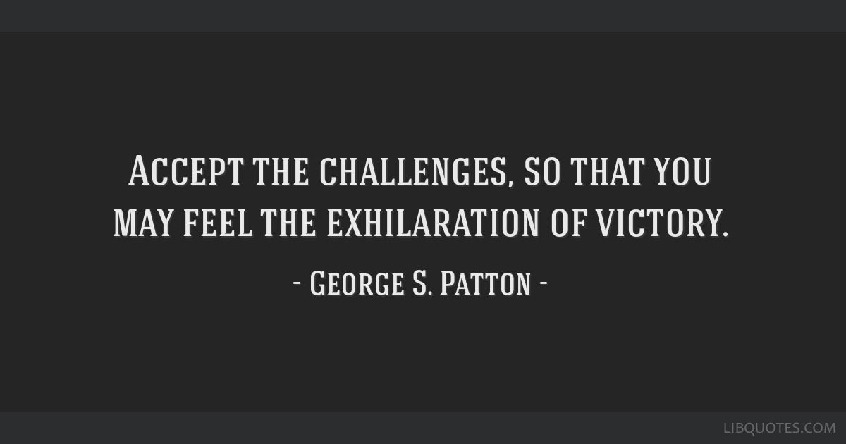 Accept the challenges, so that you may feel the exhilaration of victory.