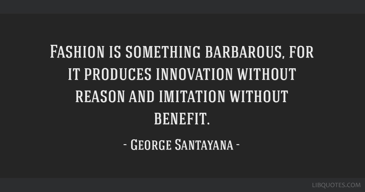 Fashion is something barbarous, for it produces innovation without reason and imitation without benefit.