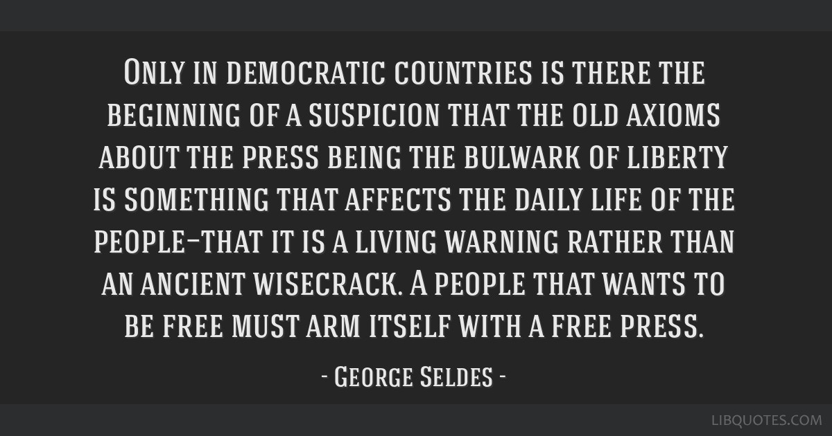 Only in democratic countries is there the beginning of a suspicion that the old axioms about the press being the bulwark of liberty is something that ...
