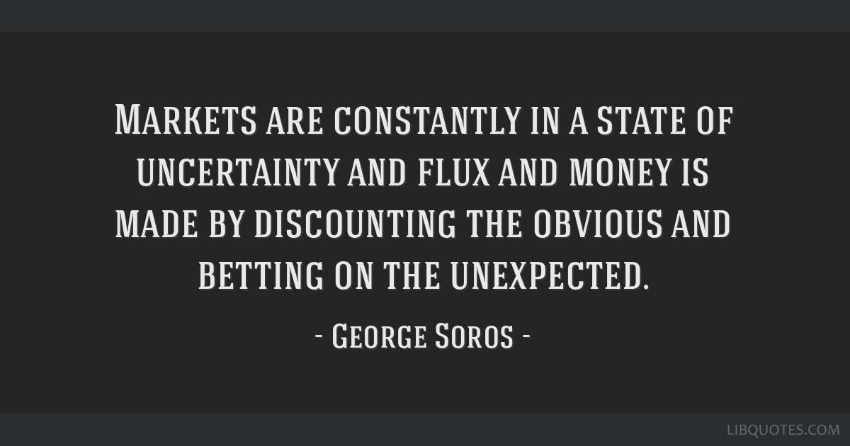 Markets are constantly in a state of uncertainty and flux and money is made by discounting the obvious and betting on the unexpected.