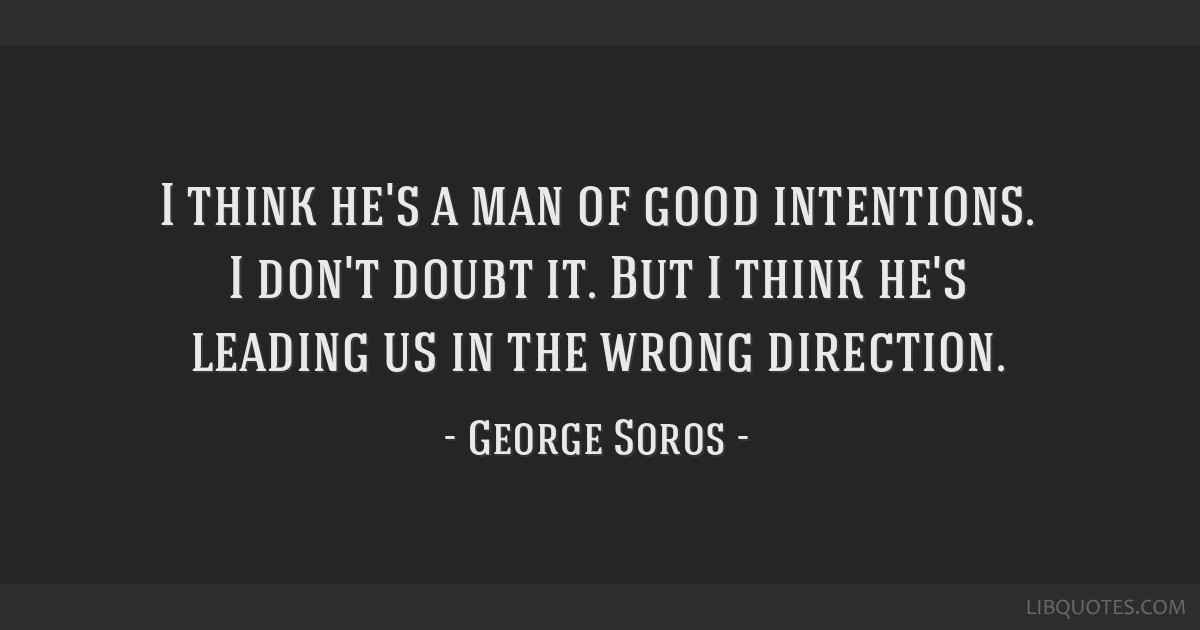 I think he's a man of good intentions. I don't doubt it. But I think he's leading us in the wrong direction.