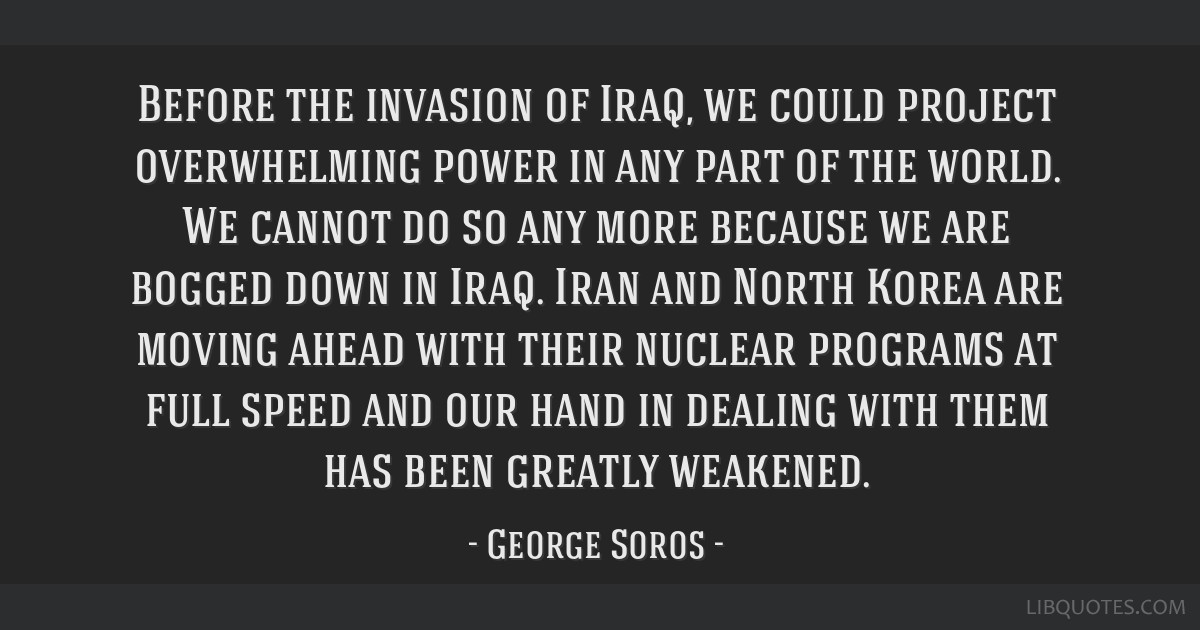 Before the invasion of Iraq, we could project overwhelming power in any part of the world. We cannot do so any more because we are bogged down in...