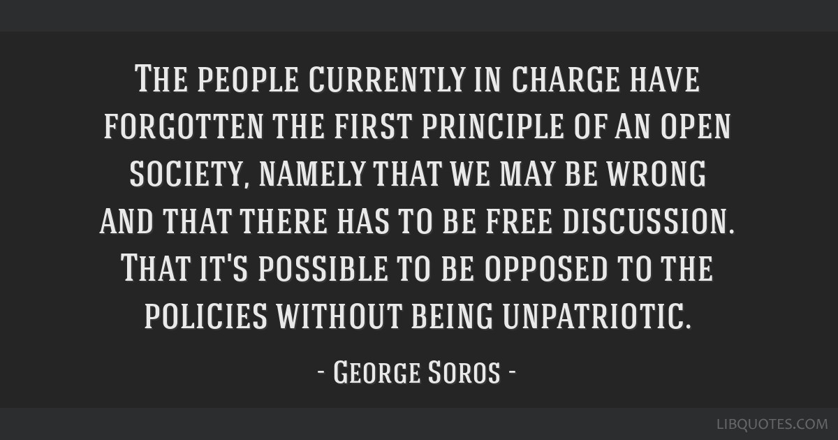 The people currently in charge have forgotten the first principle of an open society, namely that we may be wrong and that there has to be free...