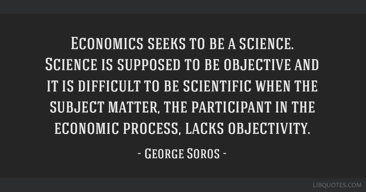 Economics seeks to be a science. Science is supposed to be objective and it is difficult to be scientific when the subject matter, the participant in ...