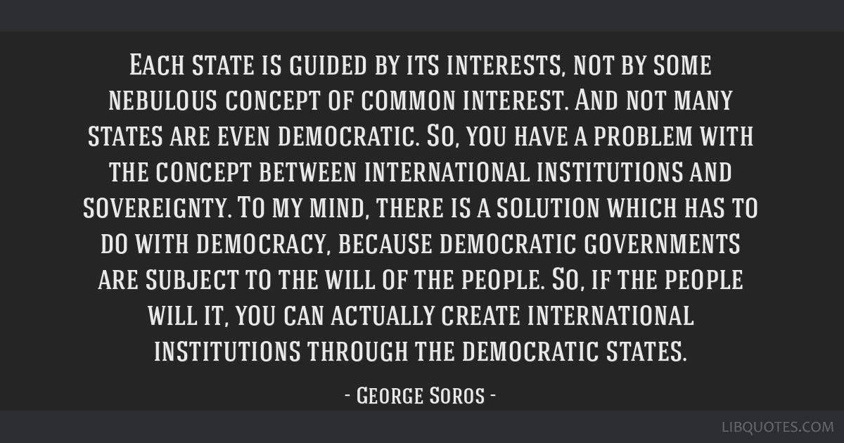 Each state is guided by its interests, not by some nebulous concept of common interest. And not many states are even democratic. So, you have a...