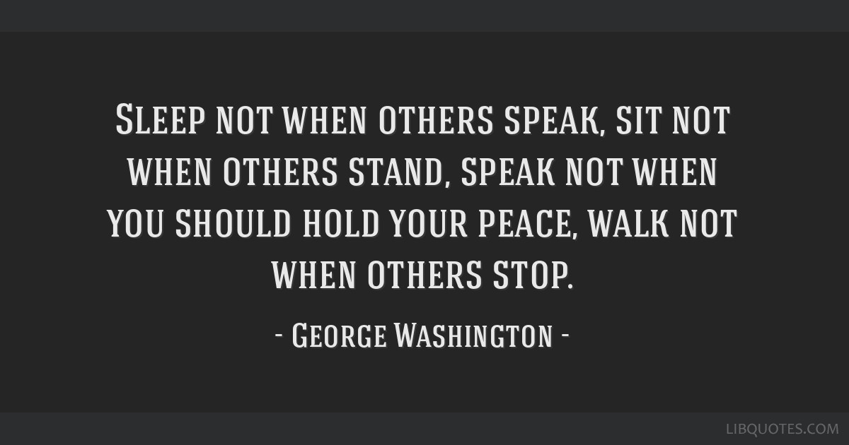 Sleep not when others speak, sit not when others stand, speak not when you should hold your peace, walk not when others stop.