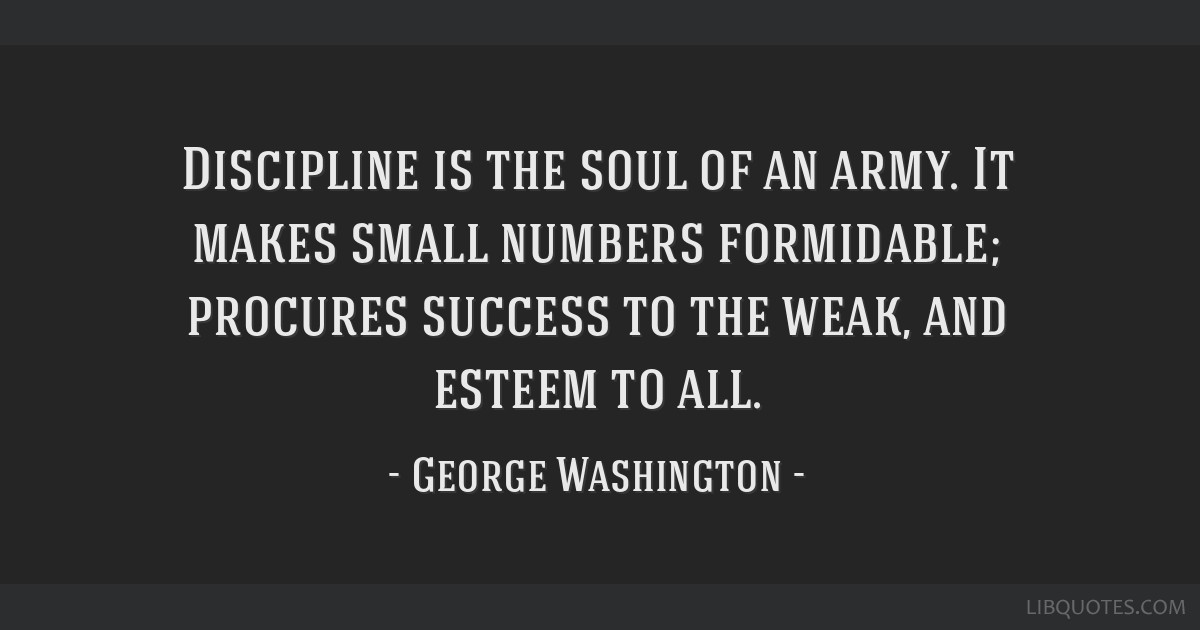 Discipline is the soul of an army. It makes small numbers formidable; procures success to the weak, and esteem to all.