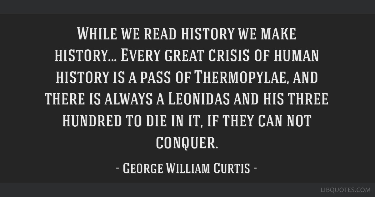 While we read history we make history... Every great crisis of human history is a pass of Thermopylae, and there is always a Leonidas and his three...