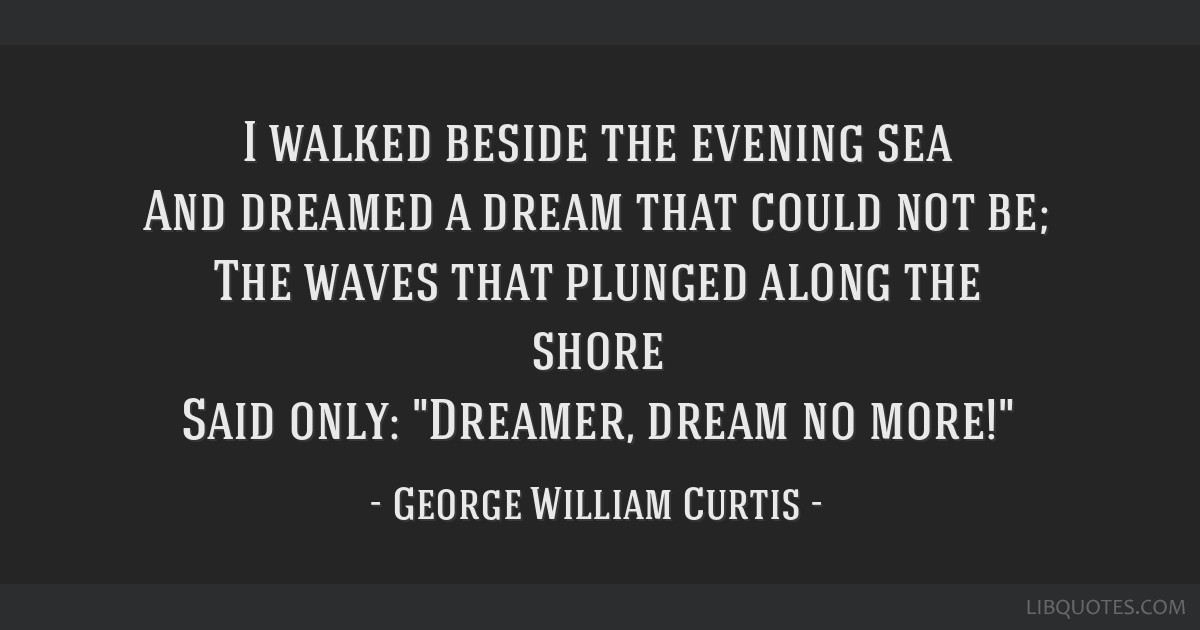I walked beside the evening sea And dreamed a dream that could not be; The waves that plunged along the shore Said only: Dreamer, dream no more!