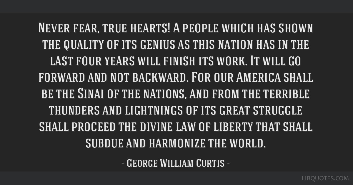 Never fear, true hearts! A people which has shown the quality of its genius as this nation has in the last four years will finish its work. It will...