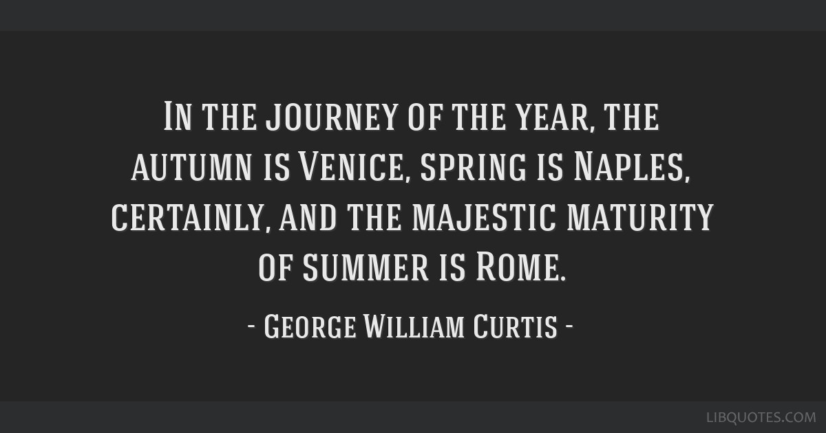 In the journey of the year, the autumn is Venice, spring is Naples, certainly, and the majestic maturity of summer is Rome.